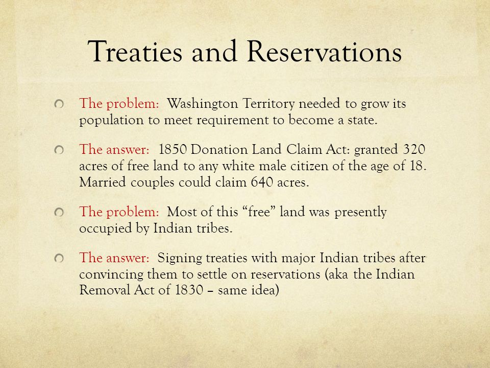 Treaties and Reservations The problem: Washington Territory needed to grow its population to meet requirement to become a state. The answer: 1850 Dona