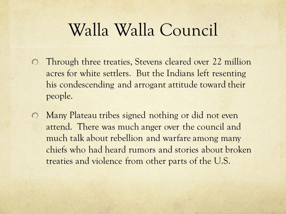 Walla Walla Council Through three treaties, Stevens cleared over 22 million acres for white settlers. But the Indians left resenting his condescending