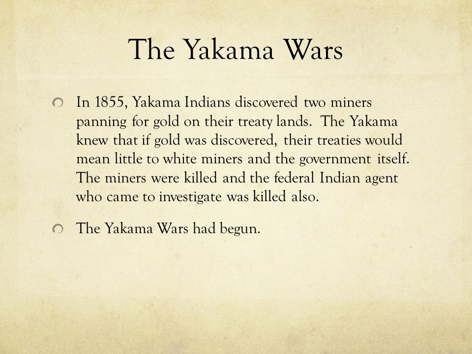 The Yakama Wars In 1855, Yakama Indians discovered two miners panning for gold on their treaty lands. The Yakama knew that if gold was discovered, the