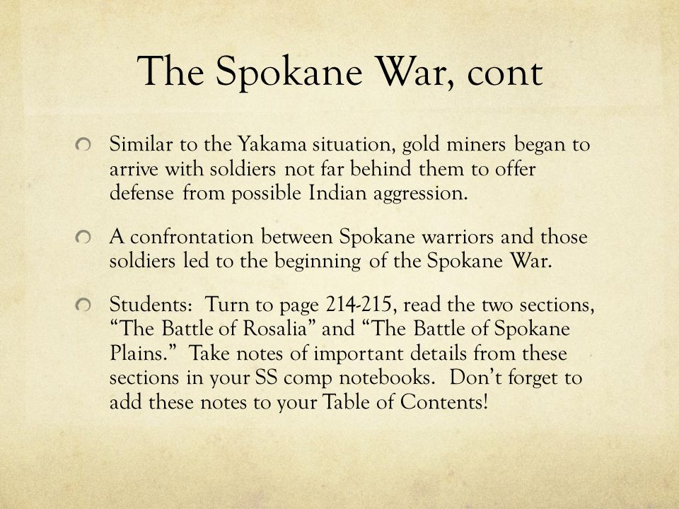 The Spokane War, cont Similar to the Yakama situation, gold miners began to arrive with soldiers not far behind them to offer defense from possible Indian aggression.