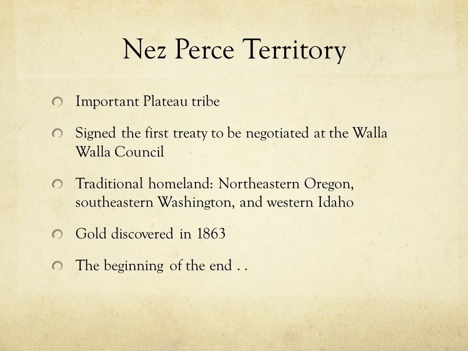 Nez Perce Territory Important Plateau tribe Signed the first treaty to be negotiated at the Walla Walla Council Traditional homeland: Northeastern Oregon, southeastern Washington, and western Idaho Gold discovered in 1863 The beginning of the end..