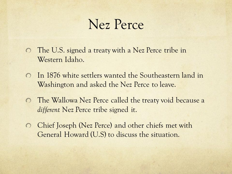 Nez Perce The U.S. signed a treaty with a Nez Perce tribe in Western Idaho. In 1876 white settlers wanted the Southeastern land in Washington and aske