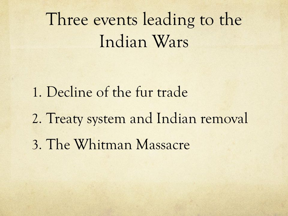 Three events leading to the Indian Wars 1. Decline of the fur trade 2. Treaty system and Indian removal 3. The Whitman Massacre