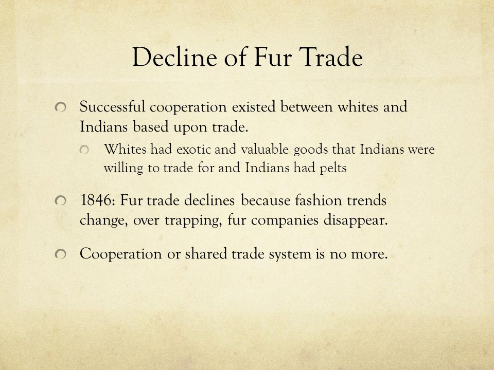 Decline of Fur Trade Successful cooperation existed between whites and Indians based upon trade. Whites had exotic and valuable goods that Indians wer