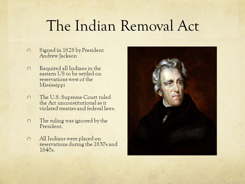 The Indian Removal Act Signed in 1828 by President Andrew Jackson Required all Indians in the eastern US to be settled on reservations west of the Mis
