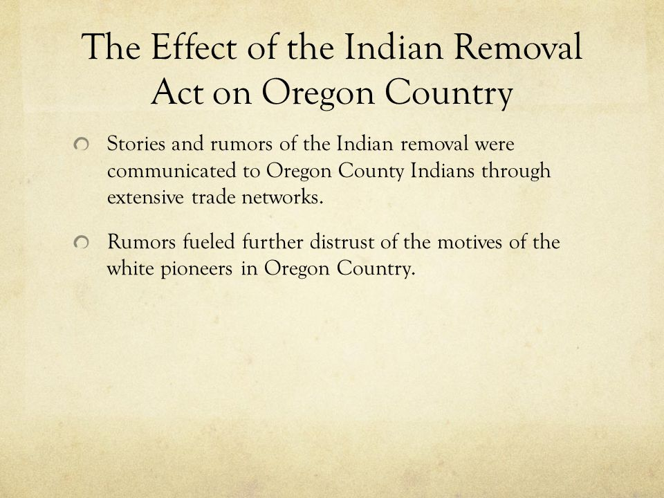 The Effect of the Indian Removal Act on Oregon Country Stories and rumors of the Indian removal were communicated to Oregon County Indians through extensive trade networks.