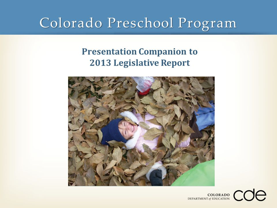 State Funded through School Finance Formula Authorized to serve 20,160 children with identified risk factors present 269,480 total children served since inception in 1988 Voluntary district participation 170 of 178 (95.5%) school districts currently participating + Charter School Institute CPP At-a-Glance 2