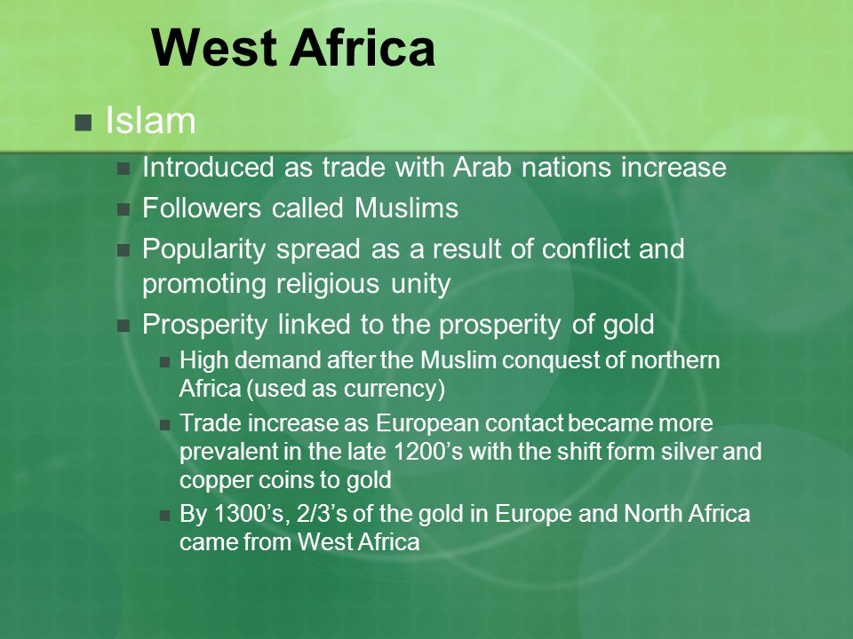 West Africa Islam Introduced as trade with Arab nations increase Followers called Muslims Popularity spread as a result of conflict and promoting religious unity Prosperity linked to the prosperity of gold High demand after the Muslim conquest of northern Africa (used as currency) Trade increase as European contact became more prevalent in the late 1200s with the shift form silver and copper coins to gold By 1300s, 2/3s of the gold in Europe and North Africa came from West Africa