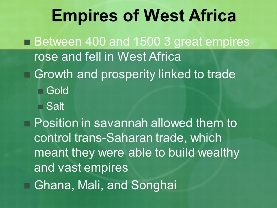 Empires of West Africa Between 400 and great empires rose and fell in West Africa Growth and prosperity linked to trade Gold Salt Position in savannah allowed them to control trans-Saharan trade, which meant they were able to build wealthy and vast empires Ghana, Mali, and Songhai