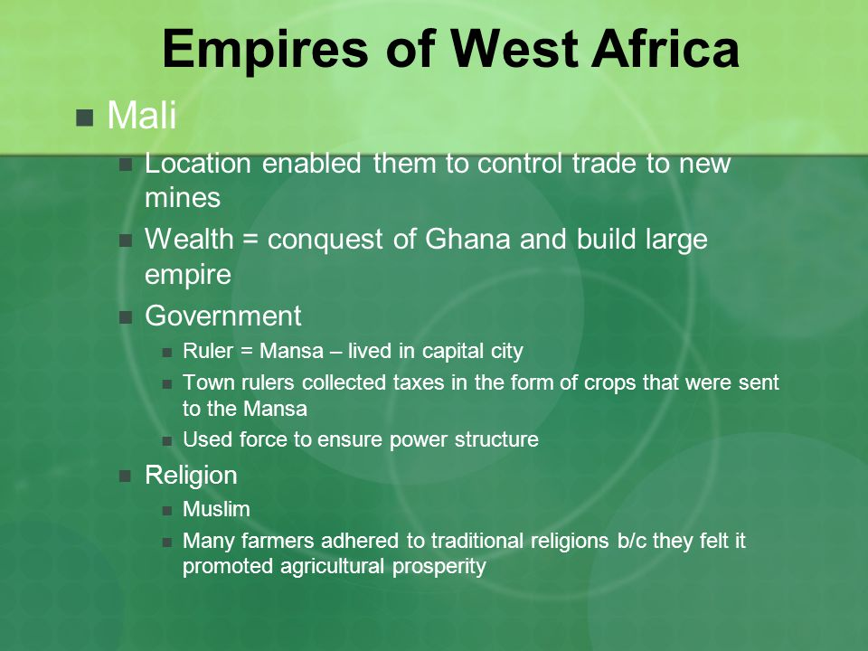 Empires of West Africa Mali Location enabled them to control trade to new mines Wealth = conquest of Ghana and build large empire Government Ruler = Mansa – lived in capital city Town rulers collected taxes in the form of crops that were sent to the Mansa Used force to ensure power structure Religion Muslim Many farmers adhered to traditional religions b/c they felt it promoted agricultural prosperity