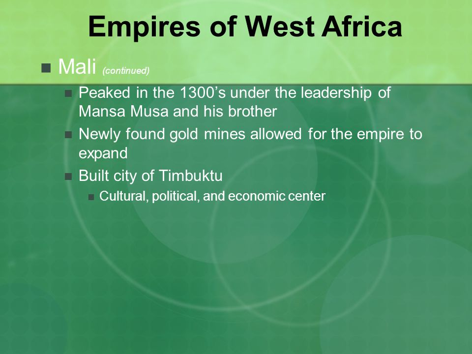 Empires of West Africa Mali (continued) Peaked in the 1300s under the leadership of Mansa Musa and his brother Newly found gold mines allowed for the empire to expand Built city of Timbuktu Cultural, political, and economic center