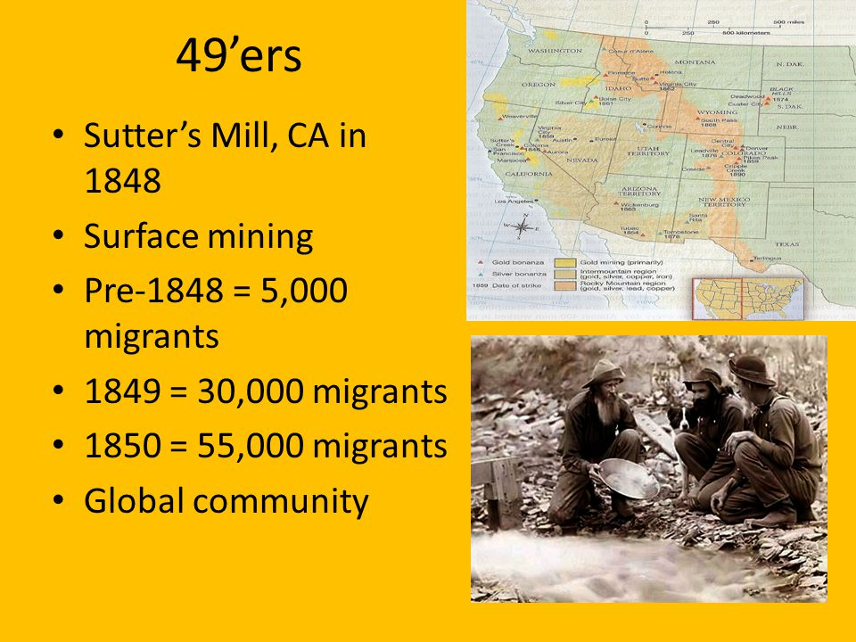 49ers Sutters Mill, CA in 1848 Surface mining Pre-1848 = 5,000 migrants 1849 = 30,000 migrants 1850 = 55,000 migrants Global community