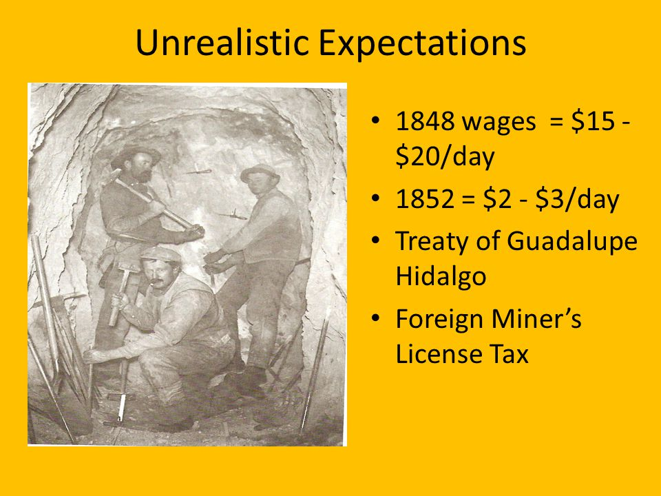 Unrealistic Expectations 1848 wages = $15 - $20/day 1852 = $2 - $3/day Treaty of Guadalupe Hidalgo Foreign Miners License Tax
