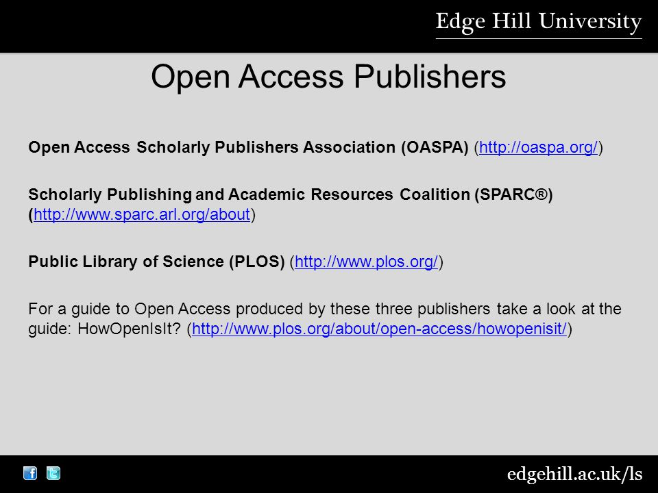 edgehill.ac.uk/ls Open Access Publishers Open Access Scholarly Publishers Association (OASPA) (  Scholarly Publishing and Academic Resources Coalition (SPARC®) (  Public Library of Science (PLOS) (  For a guide to Open Access produced by these three publishers take a look at the guide: HowOpenIsIt.