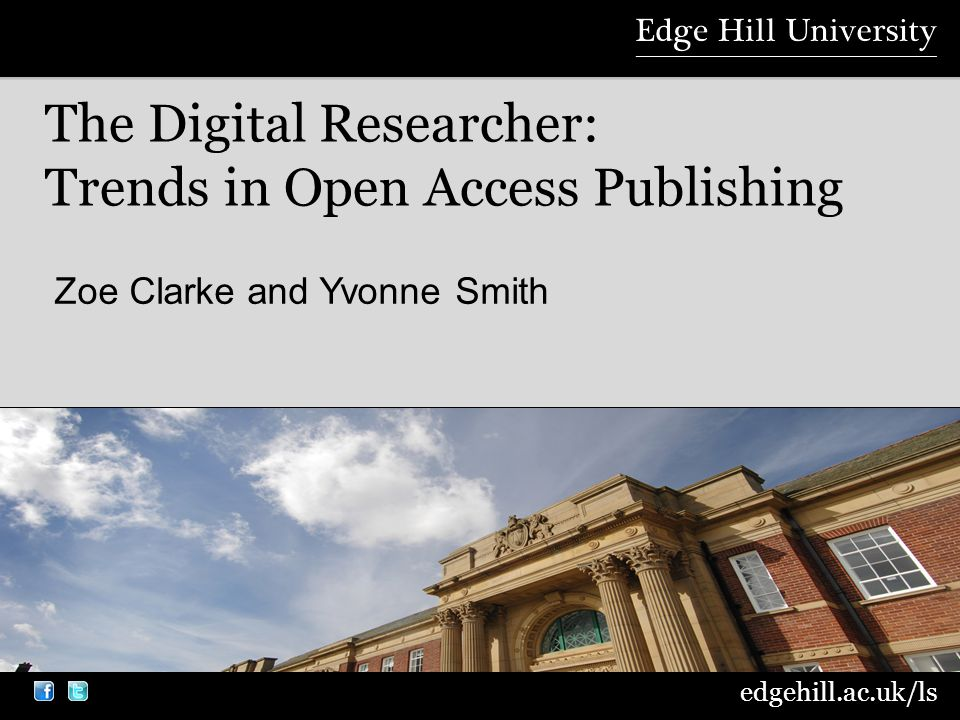 edgehill.ac.uk/ls Zoe Clarke and Yvonne Smith The Digital Researcher: Trends in Open Access Publishing