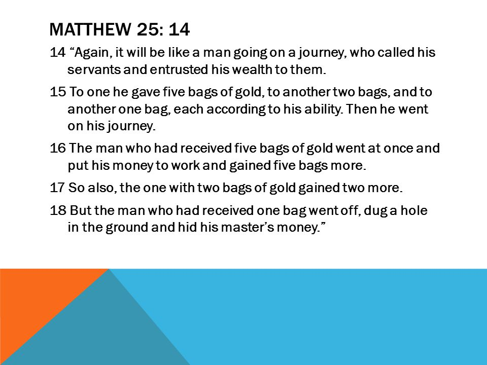 MATTHEW 25: 14 14 Again, it will be like a man going on a journey, who called his servants and entrusted his wealth to them.