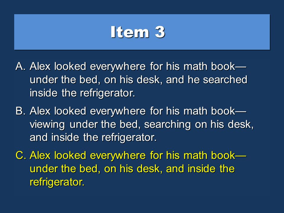 Item 3 A.Alex looked everywhere for his math book under the bed, on his desk, and he searched inside the refrigerator.