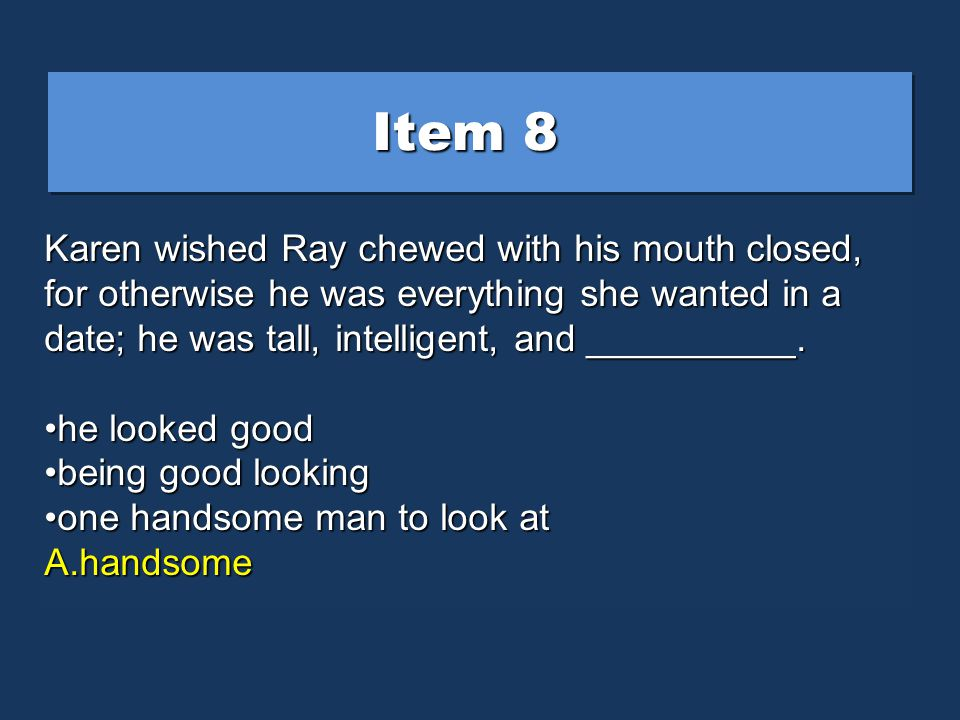 Item 8 Karen wished Ray chewed with his mouth closed, for otherwise he was everything she wanted in a date; he was tall, intelligent, and __________.