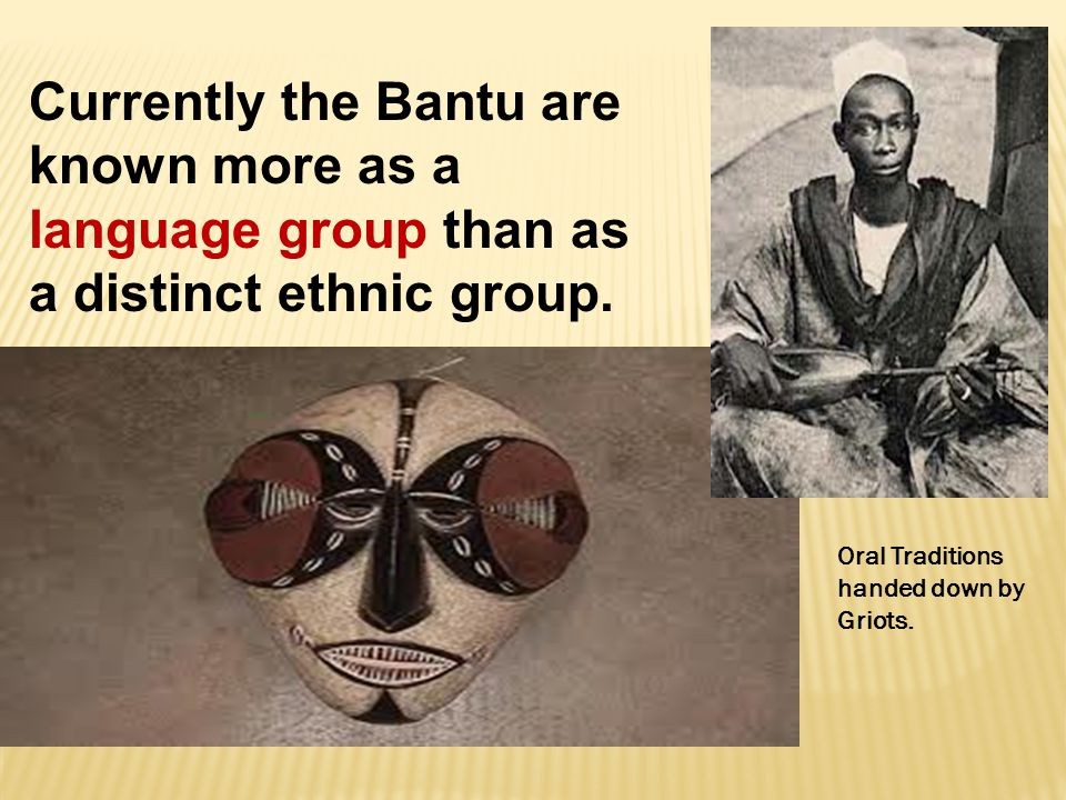 Currently the Bantu are known more as a language group than as a distinct ethnic group. Oral Traditions handed down by Griots.