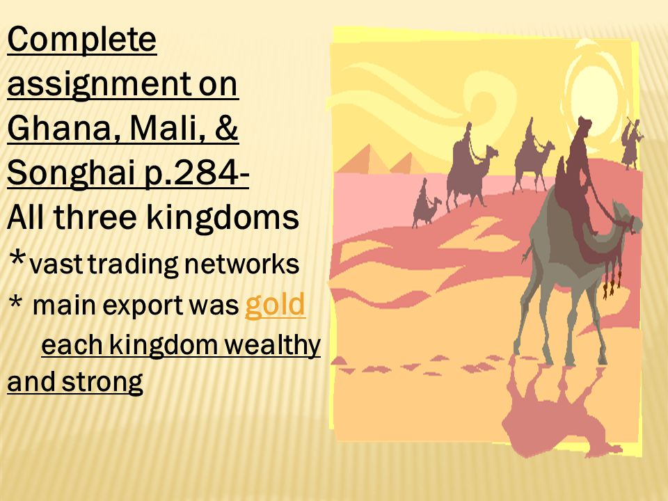 Complete assignment on Ghana, Mali, & Songhai p.284- All three kingdoms * vast trading networks * main export was gold each kingdom wealthy and strong