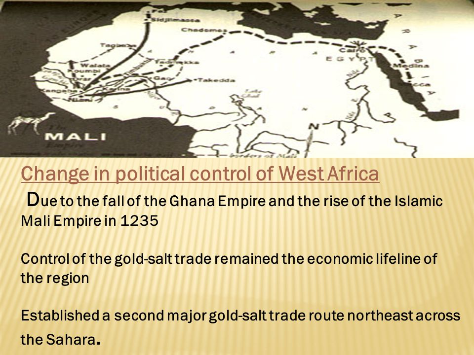 Change in political control of West Africa D ue to the fall of the Ghana Empire and the rise of the Islamic Mali Empire in 1235 Control of the gold-sa