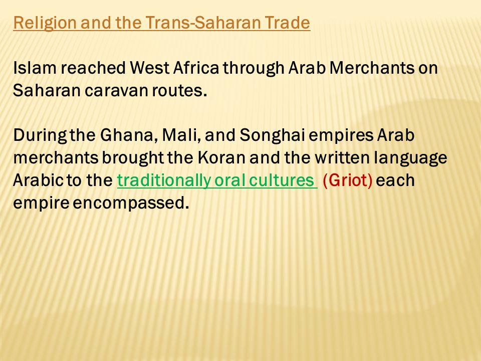 Religion and the Trans-Saharan Trade Islam reached West Africa through Arab Merchants on Saharan caravan routes. During the Ghana, Mali, and Songhai e