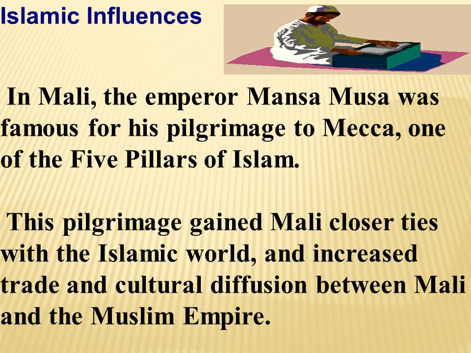 Islamic Influences In Mali, the emperor Mansa Musa was famous for his pilgrimage to Mecca, one of the Five Pillars of Islam. This pilgrimage gained Ma
