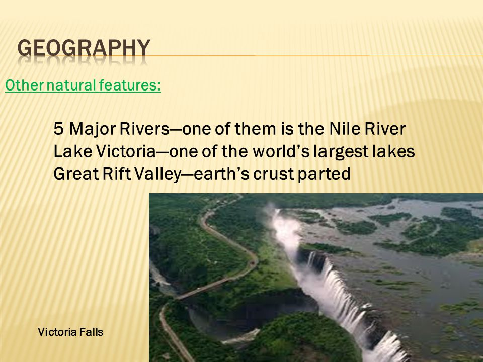 Other natural features: 5 Major Riversone of them is the Nile River Lake Victoriaone of the worlds largest lakes Great Rift Valleyearths crust parted