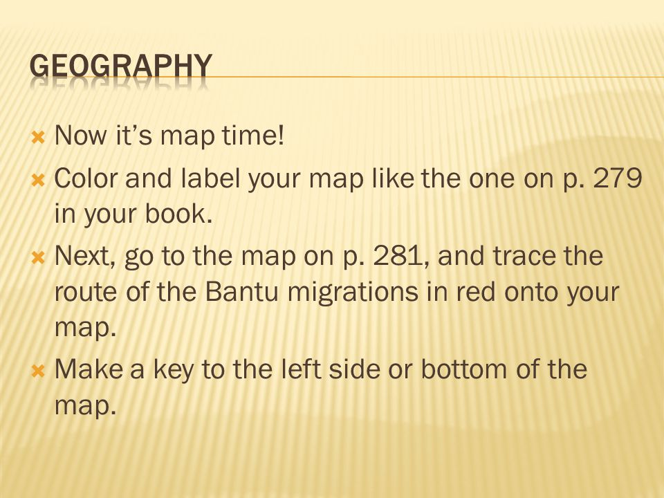 Now its map time! Color and label your map like the one on p. 279 in your book. Next, go to the map on p. 281, and trace the route of the Bantu migrat