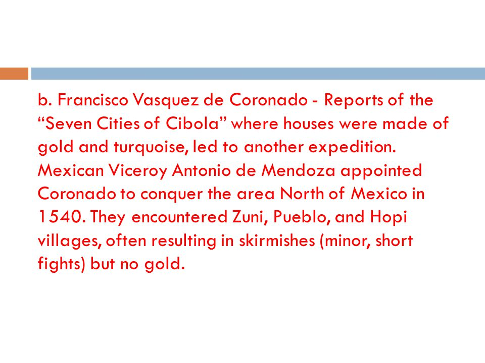 b. Francisco Vasquez de Coronado - Reports of the Seven Cities of Cibola where houses were made of gold and turquoise, led to another expedition. Mexi