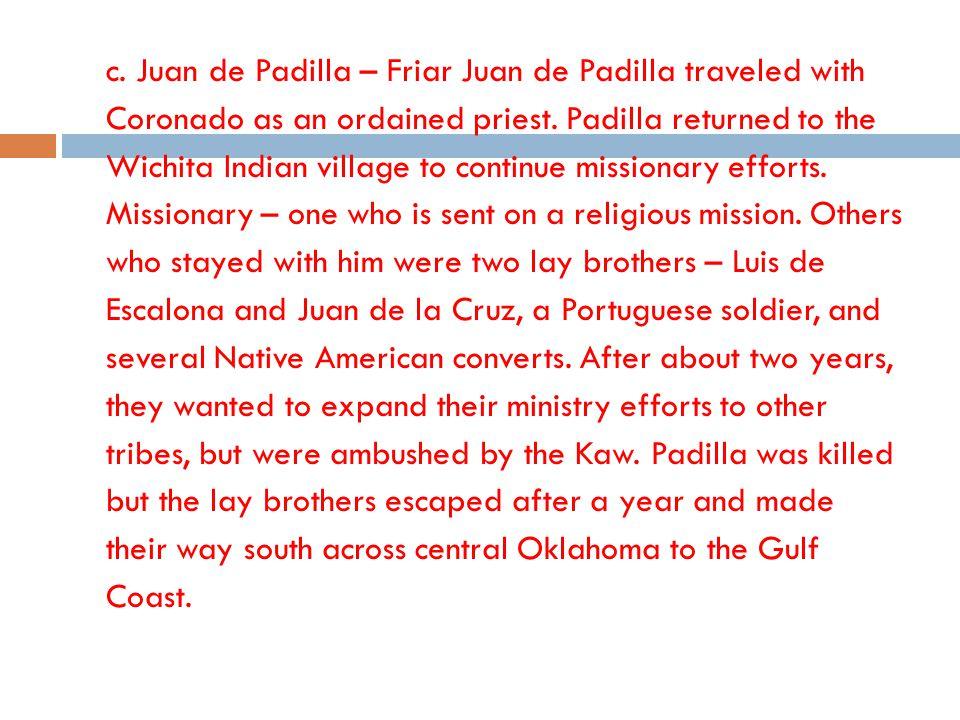 c. Juan de Padilla – Friar Juan de Padilla traveled with Coronado as an ordained priest. Padilla returned to the Wichita Indian village to continue mi