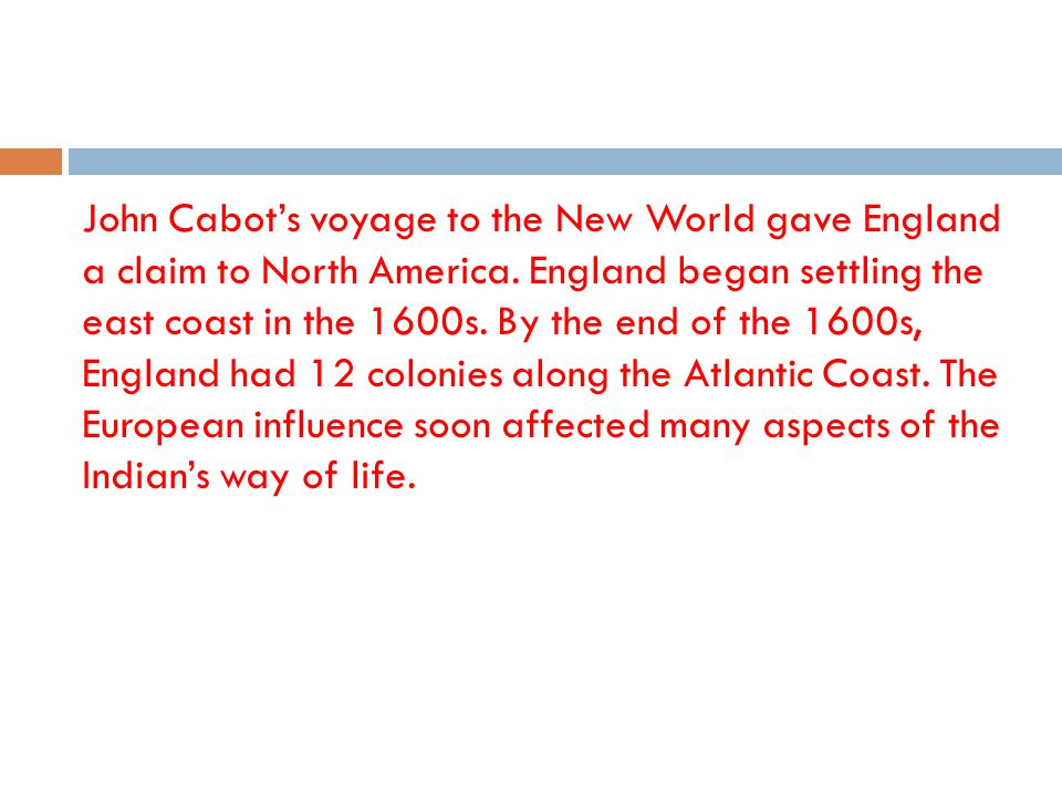 John Cabots voyage to the New World gave England a claim to North America. England began settling the east coast in the 1600s. By the end of the 1600s