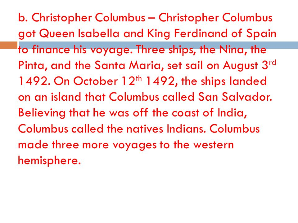 b. Christopher Columbus – Christopher Columbus got Queen Isabella and King Ferdinand of Spain to finance his voyage. Three ships, the Nina, the Pinta,