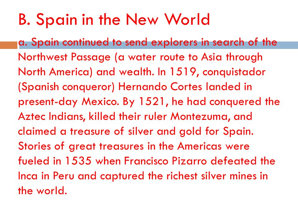 B. Spain in the New World a. Spain continued to send explorers in search of the Northwest Passage (a water route to Asia through North America) and we