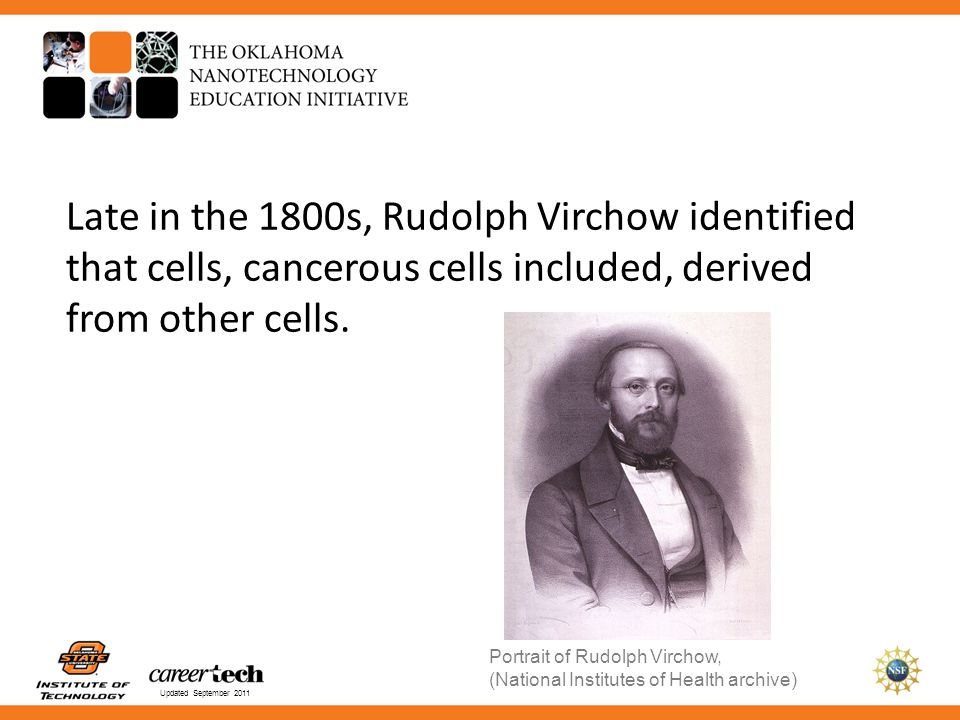 Updated September 2011 Late in the 1800s, Rudolph Virchow identified that cells, cancerous cells included, derived from other cells. Portrait of Rudol