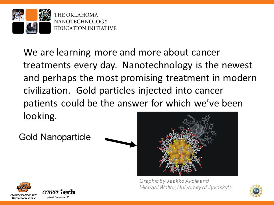 Updated September 2011 We are learning more and more about cancer treatments every day. Nanotechnology is the newest and perhaps the most promising tr