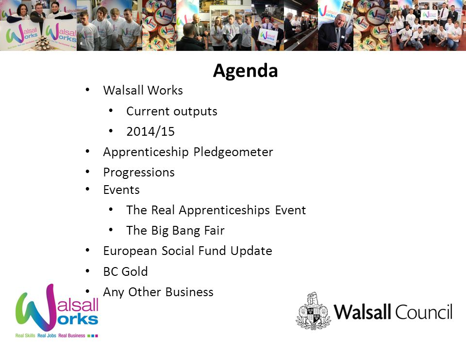 Agenda Walsall Works Current outputs 2014/15 Apprenticeship Pledgeometer Progressions Events The Real Apprenticeships Event The Big Bang Fair European Social Fund Update BC Gold Any Other Business