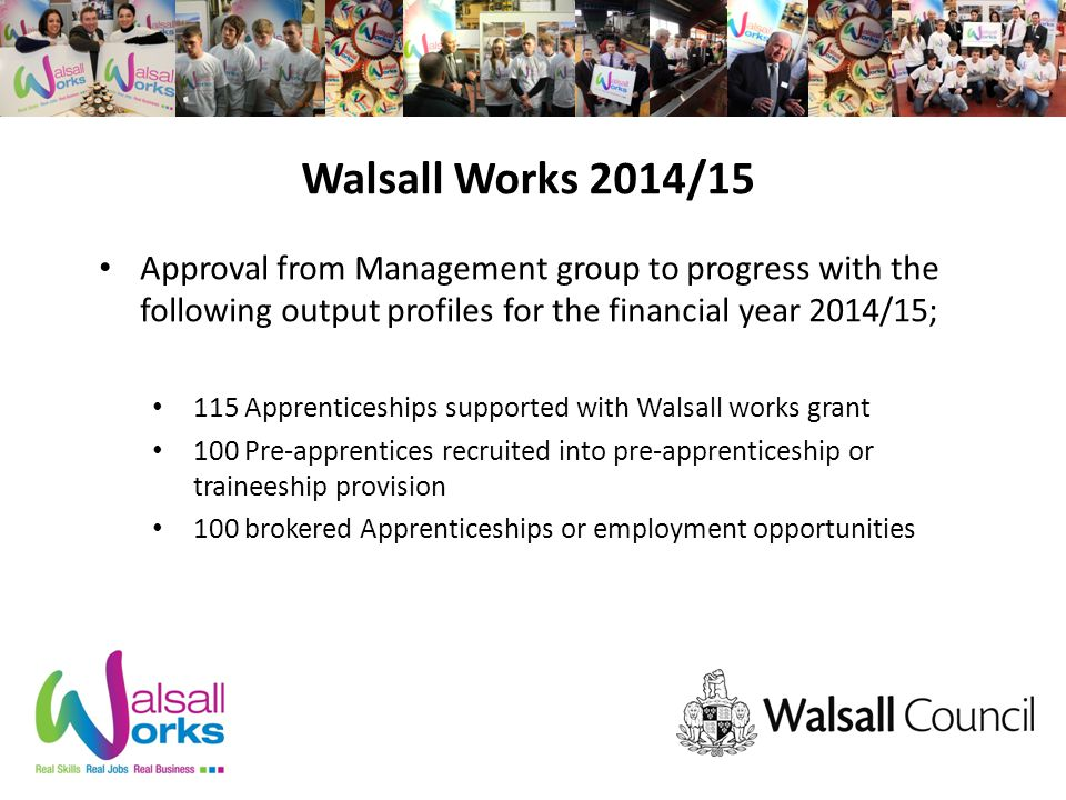 Walsall Works 2014/15 Approval from Management group to progress with the following output profiles for the financial year 2014/15; 115 Apprenticeships supported with Walsall works grant 100 Pre-apprentices recruited into pre-apprenticeship or traineeship provision 100 brokered Apprenticeships or employment opportunities