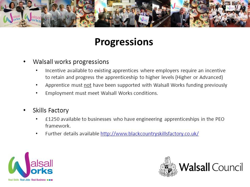 Progressions Walsall works progressions Incentive available to existing apprentices where employers require an incentive to retain and progress the apprenticeship to higher levels (Higher or Advanced) Apprentice must not have been supported with Walsall Works funding previously Employment must meet Walsall Works conditions.