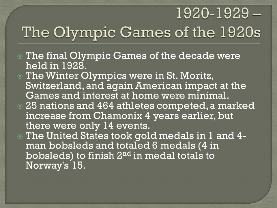 The final Olympic Games of the decade were held in 1928. The Winter Olympics were in St. Moritz, Switzerland, and again American impact at the Games a