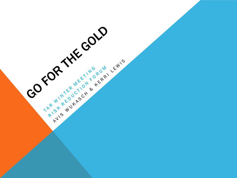 GO FOR THE GOLD TAR WINTER MEETING RISK REDUCTION FORUM AVIS WUKASCH & KERRI LEWIS