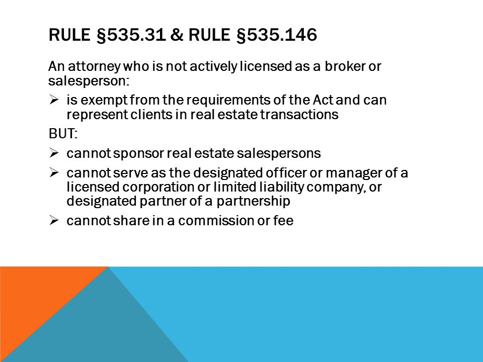 RULE §535.31 & RULE §535.146 An attorney who is not actively licensed as a broker or salesperson: is exempt from the requirements of the Act and can represent clients in real estate transactions BUT: cannot sponsor real estate salespersons cannot serve as the designated officer or manager of a licensed corporation or limited liability company, or designated partner of a partnership cannot share in a commission or fee