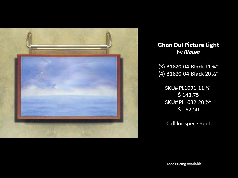 Trade Pricing Available Ghan Dul Picture Light by Blauet (3) B1620-04 Black 11 ¾ (4) B1620-04 Black 20 ½ SKU# PL1031 11 ¾ $ 143.75 SKU# PL1032 20 ½ $