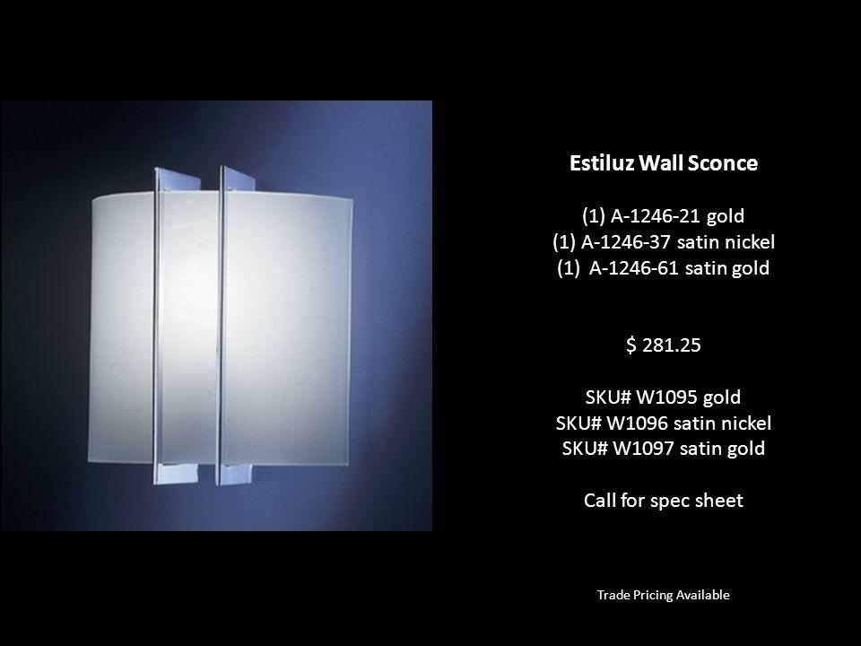 Trade Pricing Available Estiluz Wall Sconce (1) A-1246-21 gold (1) A-1246-37 satin nickel (1)A-1246-61 satin gold $ 281.25 SKU# W1095 gold SKU# W1096 satin nickel SKU# W1097 satin gold Call for spec sheet