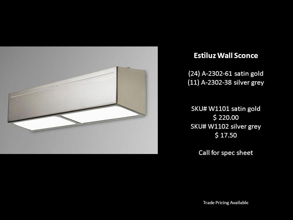 Trade Pricing Available Estiluz Wall Sconce (24) A-2302-61 satin gold (11) A-2302-38 silver grey SKU# W1101 satin gold $ 220.00 SKU# W1102 silver grey $ 17.50 Call for spec sheet