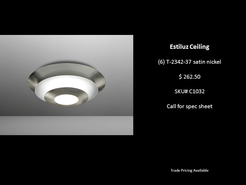 Trade Pricing Available Estiluz Ceiling (6) T-2342-37 satin nickel $ 262.50 SKU# C1032 Call for spec sheet