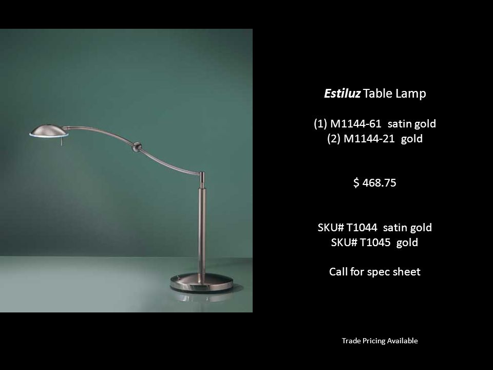 Estiluz Table Lamp (1) M1144-61 satin gold (2) M1144-21 gold $ 468.75 SKU# T1044 satin gold SKU# T1045 gold Call for spec sheet Trade Pricing Availabl