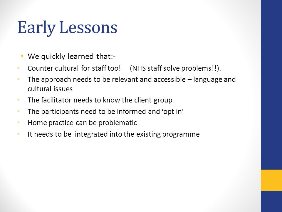 Early Lessons We quickly learned that:- Counter cultural for staff too! (NHS staff solve problems!!). The approach needs to be relevant and accessible