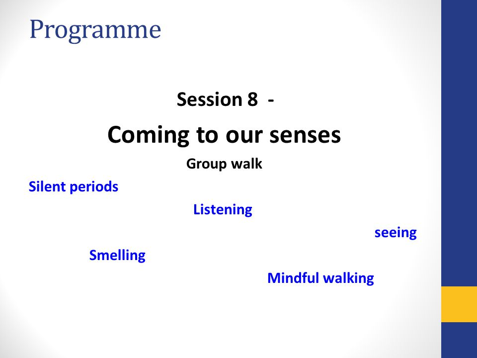Programme Session 8 - Coming to our senses Group walk Silent periods Listening seeing Smelling Mindful walking
