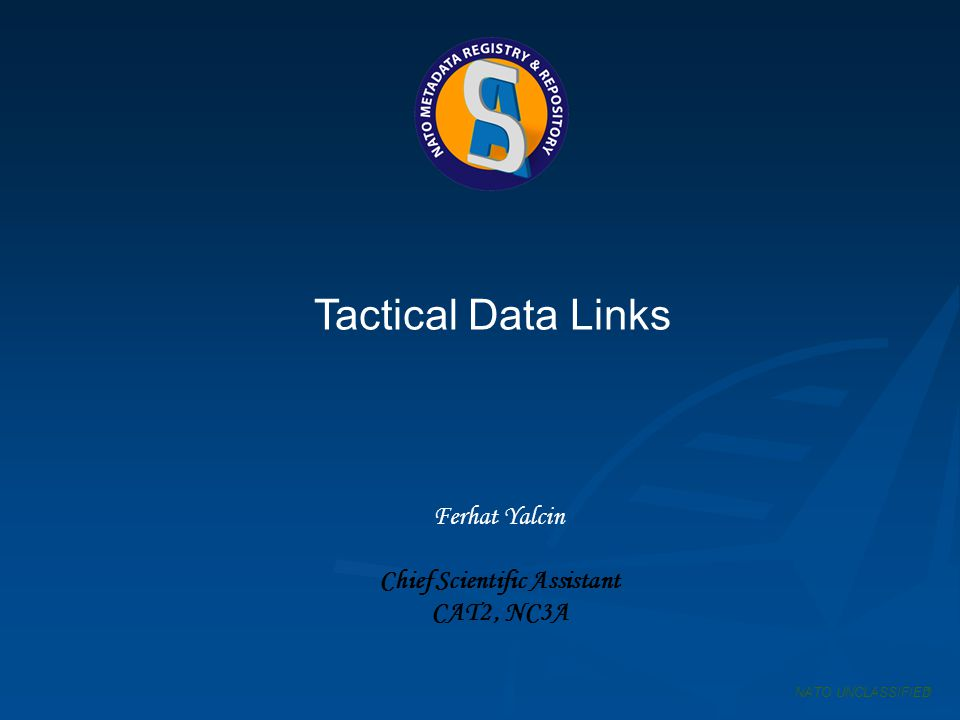 Tactical Data Links Ferhat Yalcin Chief Scientific Assistant CAT2, NC3A NATO UNCLASSIFIED1